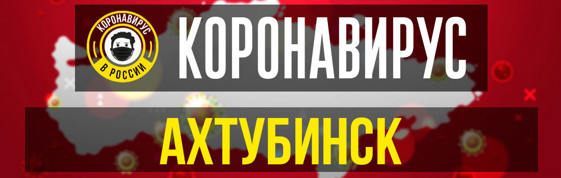 Ахтубинск заболевшие коронавирусом: сколько зараженных в Ахтубинске